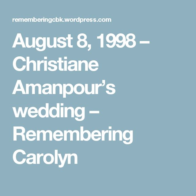 August 8, 1998 – Christiane Amanpour's wedding – Remembering Carolyn