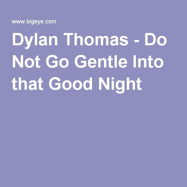 "dylan thomas do not go gentle The main theme of the poem ""do not go gentle into that good night"" by dylan thomas is mortality however, in some ways, the poem is also about old age, wisdom and family."