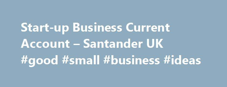Start-up Business Current Account – Santander UK #good #small #business #ideas http://bank.nef2.com/start-up-business-current-account-santander-uk-good-small-business-ideas/  #business account # Start-up Business Current Account 12 or 18 months free business banking with the Start-up Business Current Account If your small to medium sized business is in its first year of trading, has up to two directors, owners (shareholders) or partners and this is its first Business Current Account with us…
