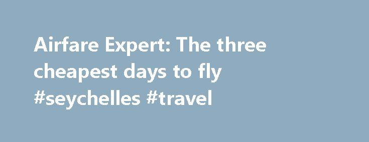 Airfare Expert: The three cheapest days to fly #seychelles #travel http://travel.remmont.com/airfare-expert-the-three-cheapest-days-to-fly-seychelles-travel/  #cheapest airfare # Airfare Expert: The three cheapest days to fly Seth Wenig, AP Airlines discount prices for the days when most of us don't want to fly. Many JetBlue sales are good for flights on Tuesdays and Wednesdays only. Airlines discount prices for the days when most of us don t want to fly. […]The post Airfare Expert: The…