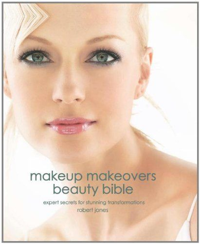 Makeup Makeovers Beauty Bible: Expert Secrets for Stunning Transformations by Robert Jones