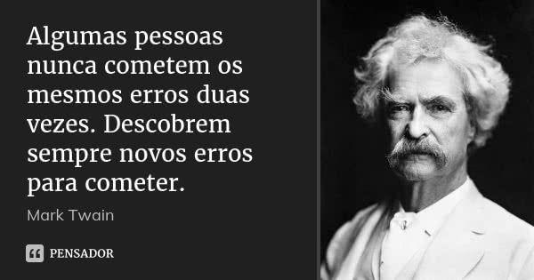 Algumas pessoas nunca cometem os mesmos erros duas vezes. Descobrem sempre novos erros para cometer. — Mark Twain