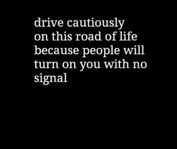 """""""Conduzca con cuidado en éste camino de la Vida, porque la gente se irá contra Ud. sin hacer señales."""""""