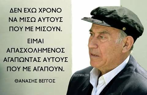 'I have no time to hate those who hate me; I am busy loving the ones who love me.' Thanassis Veggos, Greek actor.