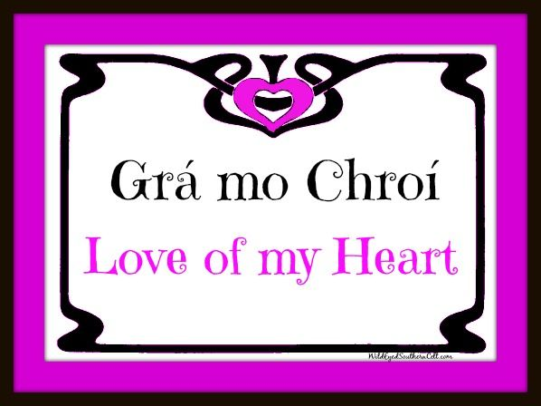 "Grá mo chroí--Irish Gaelic for ""love of my heart.""  Phonetic pronunciation is (roughly) ""graw muh khree "" --the ch in chroi is pronounced like the ch in loch or Bach."