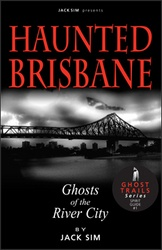 HAUNTED BRISBANE: Ghosts of the River City - Jack Sim