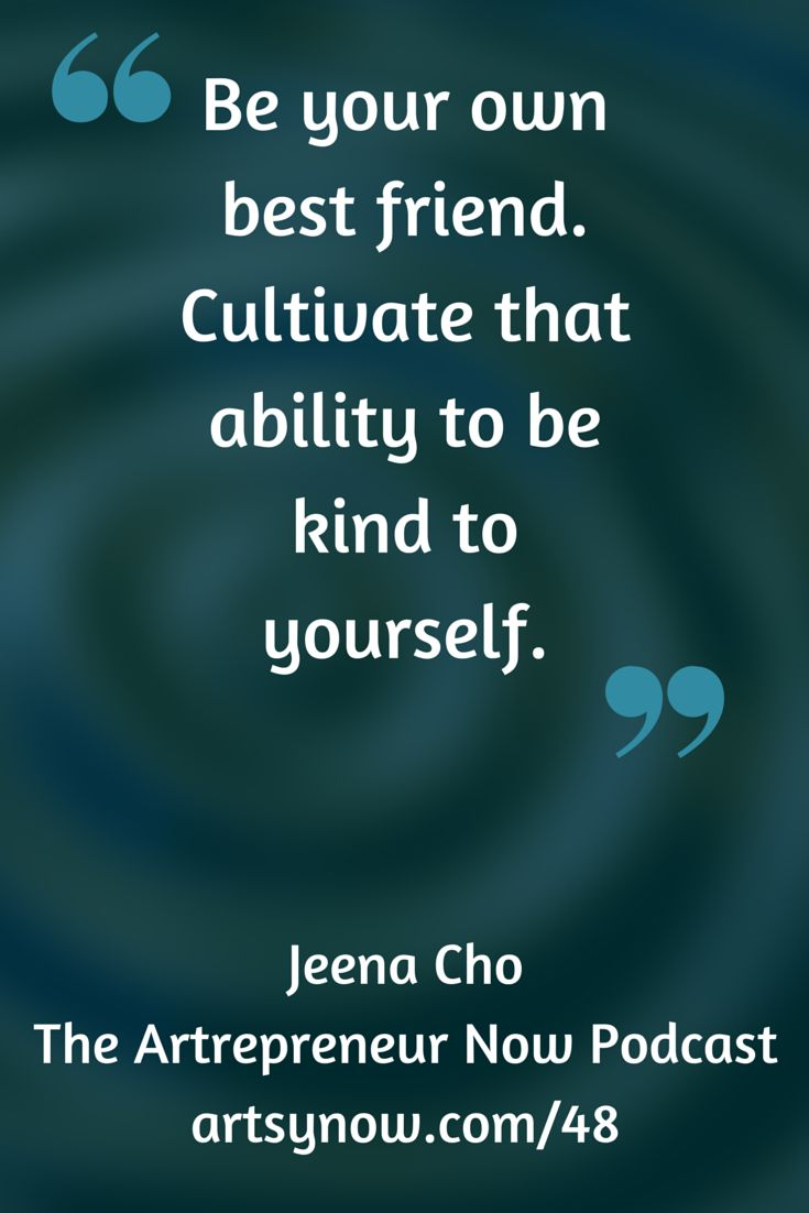 """Be your own best friend. Cultivate that ability to be kind to yourself.""-Jeena Cho"