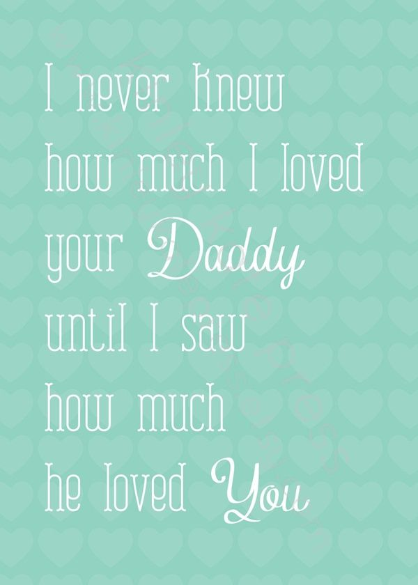 I never knew how much I loved your Daddy until I saw how much he loved you.. TEAL Print art newborn girl boy quote daughter son This print is so perfect for any Dad. This would be a great fathers day gift or baby shower gift! This adorable print will be the perfect addition to any nursery.