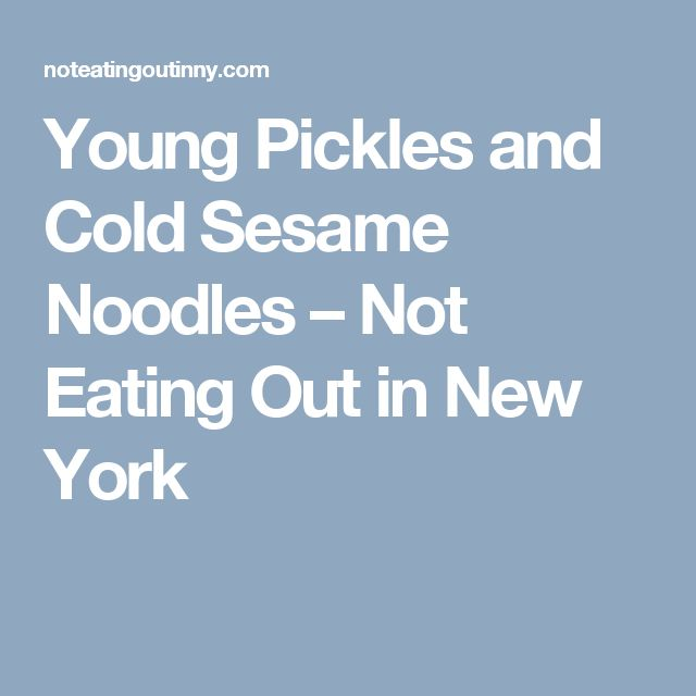 Young Pickles and Cold Sesame Noodles – Not Eating Out in New York