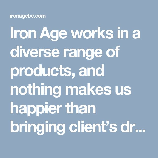 Iron Age works in a diverse range of products, and nothing makes us happier than bringing client's dream projects to life. Let us help make your goal a reality. Talk to us. Site visits and quotations are always free with zero obligation.http://ironagebc.com/pages/contact-us.php