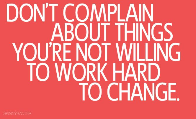 Don't complain about things you are not willing to work hard to change.