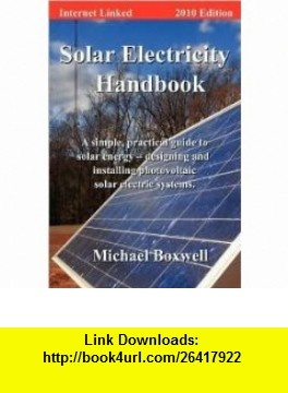 Solar Electricity Handbook, 2010 Edition A Simple Practical Guide to Solar Energy - Designing and Installing Photovoltaic Solar Electric Systems 3th (third) edition (9780935754780) Michael Boxwell , ISBN-10: 0935754784  , ISBN-13: 978-0935754780 ,  , tutorials , pdf , ebook , torrent , downloads , rapidshare , filesonic , hotfile , megaupload , fileserve
