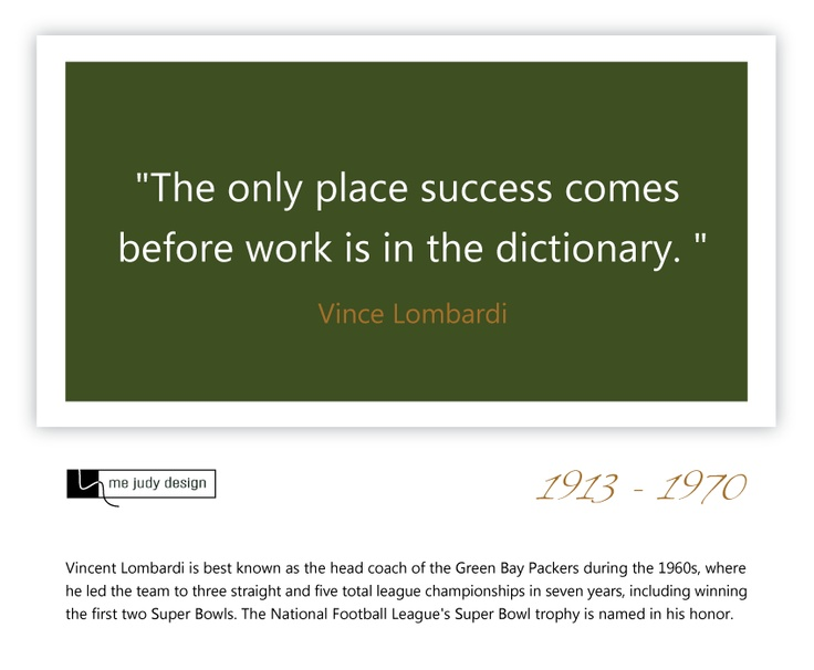 """The only place success comes before work is in the dictionary."" Vince Lombardi  1913 - 1970  - mejudydesign.com"