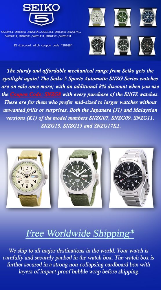 Newsletter: Seiko 5 Automatic SNZG Series Watches On Sale – Coupon Code Inside!! - The sturdy and affordable mechanical range from Seiko gets the spotlight again! The Seiko 5 Sports Automatic SNZG Series watches are on sale once more; with an additional 8% discount when you use the Coupon Code: SNZG8 with every purchase of the SNGZ watches. These are for them who prefer mid-sized to larger watches without unwanted frills or surprises. Both the Japanese (J1) and Malaysian versions (K1).