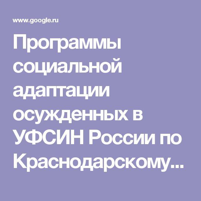 Программы социальной адаптации осужденных в УФСИН России по Краснодарскому краю. - Поиск в Google