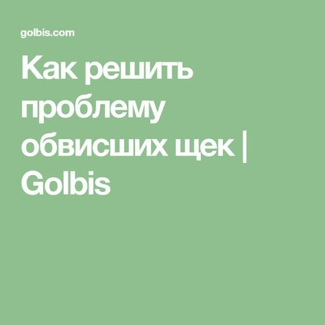 Как решить проблему обвисших щек   Golbis