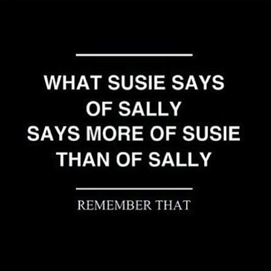 What Susie says of Sally says more of Susie than of Sally - Remember that. Always.