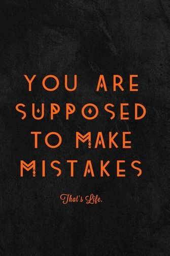 You are supposed to make mistakes. I need to remember this!! How profound... I would just add ... You are to learn from them .