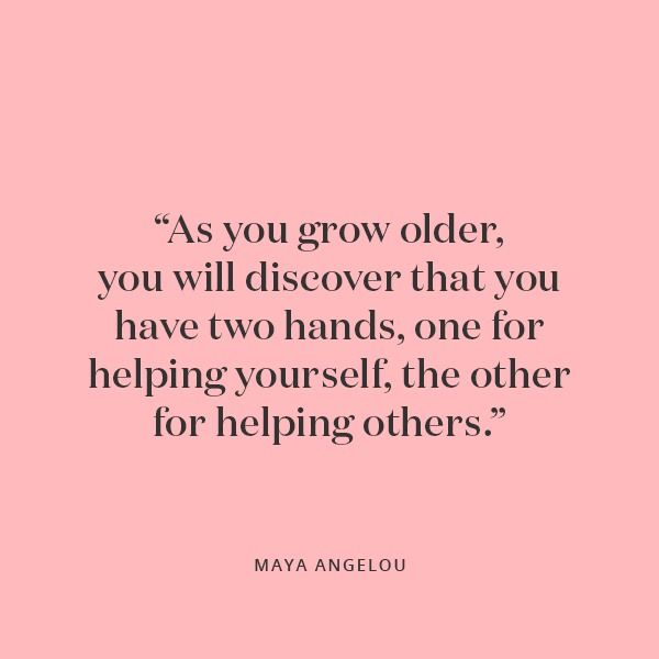 """As you grow older, you will discover that you have two hands, one for helping yourself, the other for helping others."" Maya Angelou 