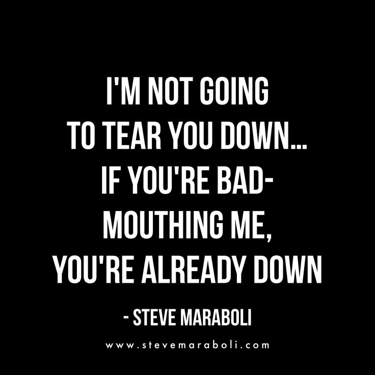 I'm not going to tear you down... if you're bad-mouthing me, you're already down. - Steve Maraboli