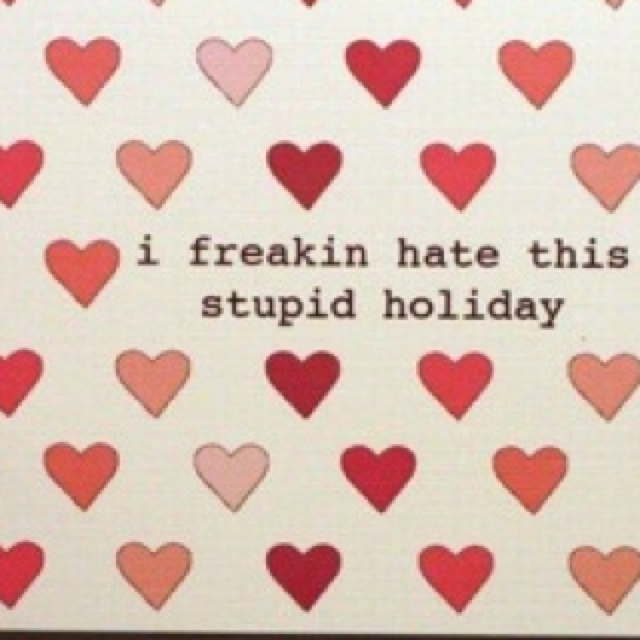 im all about love and crap but i hate valentines day - Hate Valentines Day Quotes