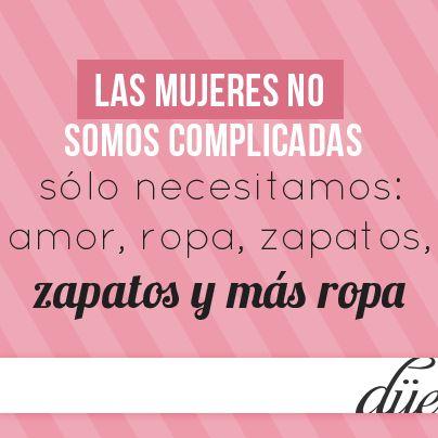 Las mujeres no somos complicadas, sólo necesitamos: amor, ropa, zapatos, zapatos y más ropa.