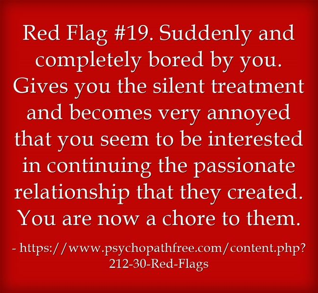 Red Flag #19. Suddenly and completely bored by you. Gives you the silent treatment and becomes very annoyed that you seem to be interested in continuing the passionate relationship that they created. You are now a chore to them.
