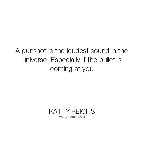 """Kathy Reichs - """"A gunshot is the loudest sound in the universe. Especially if the bullet is coming..."""". dogs, gun, virals, kathy-reichs, tory-brennan"""
