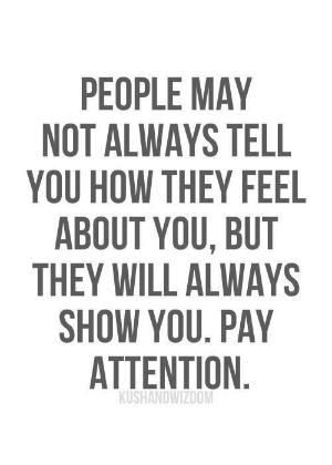 Motivational Quotes / People may not always tell you how they feel about you , but they will always show you . Pay attention by lindsay0
