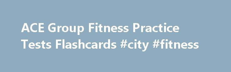 ACE Group Fitness Practice Tests Flashcards #city #fitness http://fitness.remmont.com/ace-group-fitness-practice-tests-flashcards-city-fitness/  ACE Group Fitness Practice Tests What would result in the highest rate of adherence for a participant new to exercise: A low to moderate-intensity circuit class during the lunch hour. New participants performing less intense exercise are more likely to adhere to programs and complete more exercise in their target hart-rate zone than those who […]