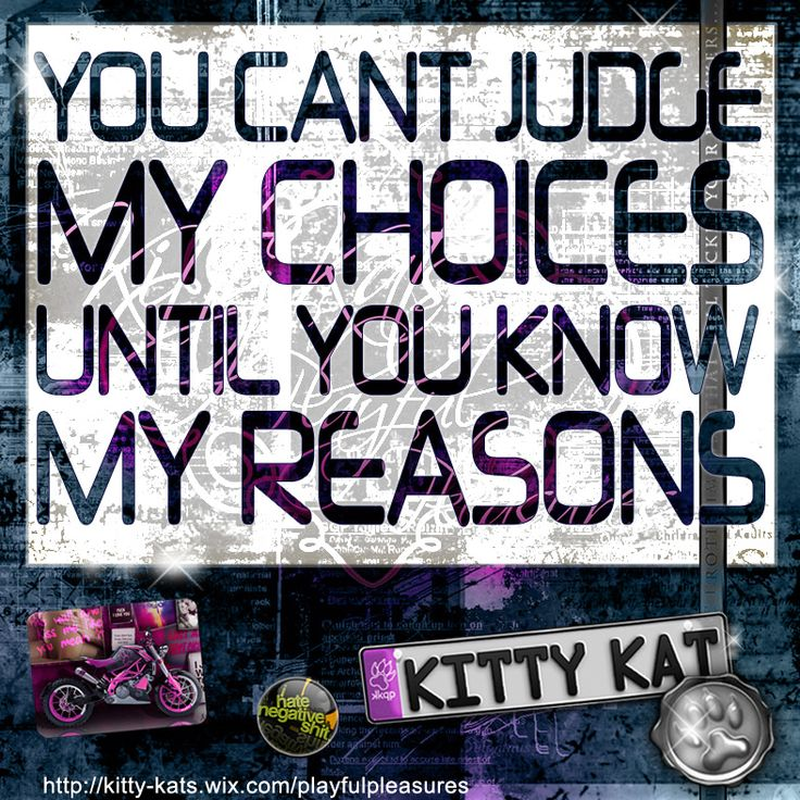 you cant judge my choices until you know my reasons