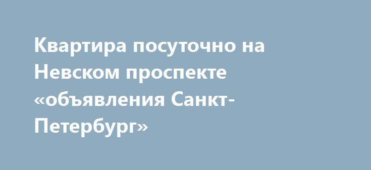 Квартира посуточно на Невском проспекте «объявления Санкт-Петербург» http://www.pogruzimvse.ru/doska2/?adv_id=8861  Просторная двухкомнатная квартира посуточно (общая площадь 130 м²). В спальне (30 м²) двуспальная кровать. В гостиной (30 м²) двуспальный диван. Полностью оборудованная кухня-столовая (35 м²). Имеется стиральная машина, микроволновая печь, телефон, 3 телевизора, микроволновая печь, газовая плита, электро чайник, холодильник, прочая необходимая кухонная мебель и утварь…