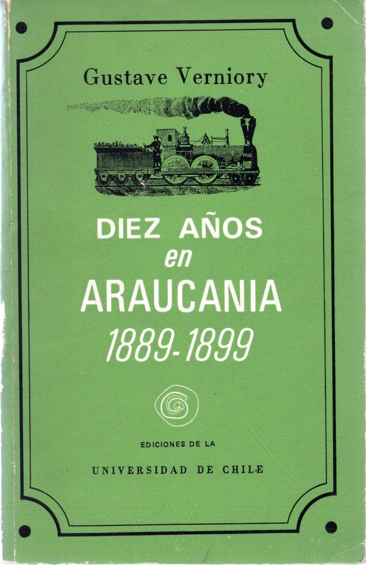 Título: Diez años en Araucanía, 1889-1899. Autor: Verniory, Gustave, 1865-1949. Jorge Teillier 1935-1996 Materias:VERNIORY, GUSTAVE, 1865-1949; FERROCARRILES -- CHILE ARAUCANÍA; ARAUCANÍA (CHILE) -- DESCRIPCIONES Y VIAJES Lugar y editor: Santiago, Chile:Ediciones de la Universidad de Chile.  Fecha de publicación: c1975  Descripción física:   499 páginas : ilustraciones ; 23 cm..  Idioma:  Español