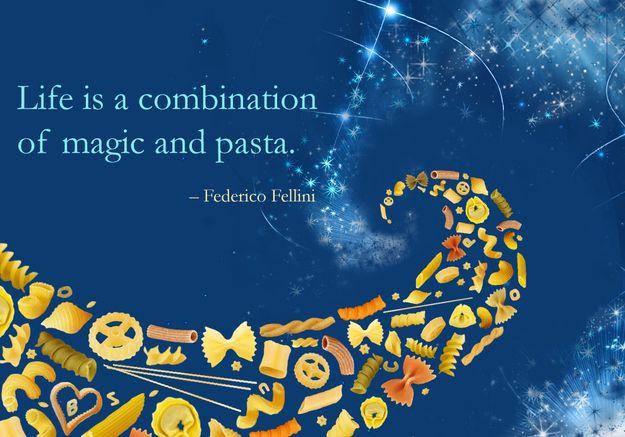 """Life is a combination of magic and pasta."" – Federico Fellini"