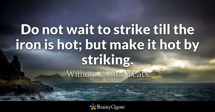 Do not wait to strike till the iron is hot; but make it hot by striking. - William Butler Yeats