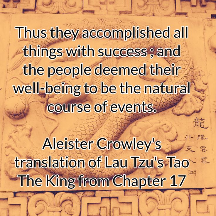 Thus they accomplished all things with success ; and the people deemed their well-being to be the natural course of events.  Aleister Crowley's translation of Lau Tzu's Tao The King from Chapter 17
