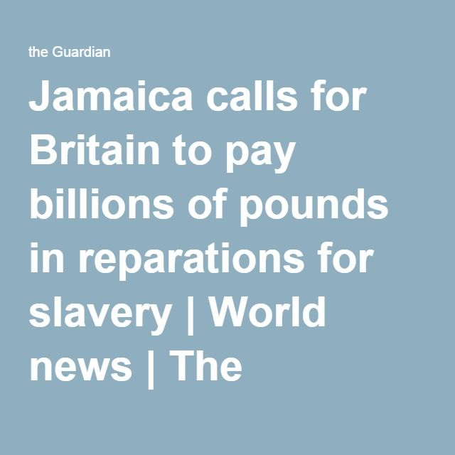 Jamaica calls for Britain to pay billions of pounds in reparations for slavery | World news | The Guardian