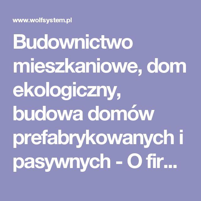 Budownictwo mieszkaniowe, dom ekologiczny, budowa domów prefabrykowanych i pasywnych - O firmie - Wolf System Polska