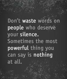 Don't waste words on people who deserve your silence...