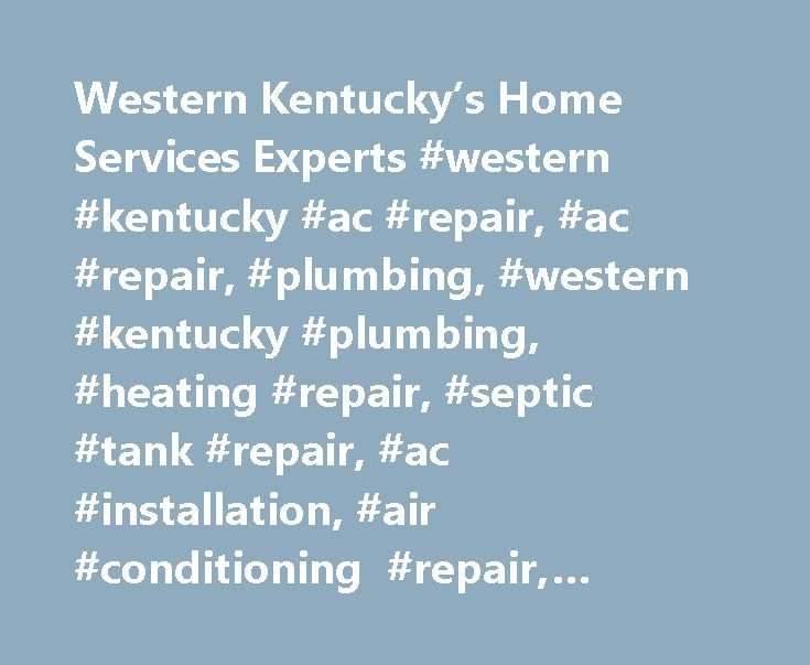 Western Kentucky's Home Services Experts #western #kentucky #ac #repair, #ac #repair, #plumbing, #western #kentucky #plumbing, #heating #repair, #septic #tank #repair, #ac #installation, #air #conditioning #repair, #sebree #ac #repair, #sebree #plumber http://south-sudan.remmont.com/western-kentuckys-home-services-experts-western-kentucky-ac-repair-ac-repair-plumbing-western-kentucky-plumbing-heating-repair-septic-tank-repair-ac-installation-air/  # Home Western Kentucky s Home Services…