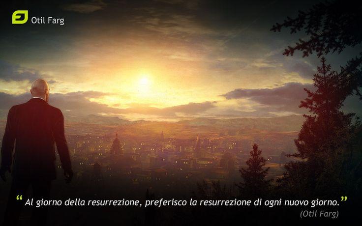 Al giorno della resurrezione, preferisco la resurrezione di ogni nuovo giorno. (Otil Farg)