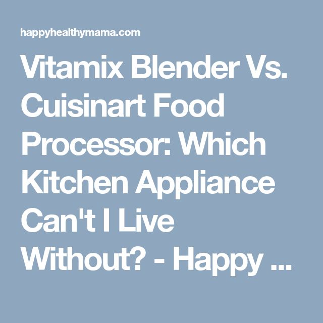 Vitamix Blender Vs. Cuisinart Food Processor: Which Kitchen Appliance Can't I Live Without? - Happy Healthy Mama