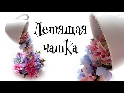 Flying cup with flowers (Master Class)_Летящая чашка с цветами (мастер-класс)