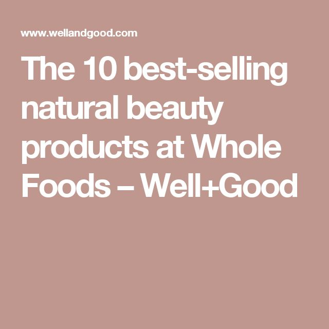 The 10 best-selling natural beauty products at Whole Foods – Well+Good