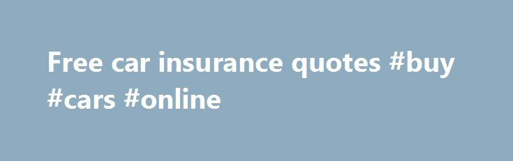 Free car insurance quotes #buy #cars #online http://cars.remmont.com/free-car-insurance-quotes-buy-cars-online/  #free car insurance quotes # Start Your Auto Insurance Quote How To Get A Free Car Insurance Quote In 15 Minutes Or Less Maybe you've heard something about saving 15% or more on your car insurance. Maybe you're charmed with an eloquent little Gecko . No matter how you found us, you're in the right…The post Free car insurance quotes #buy #cars #online appeared first on Cars.