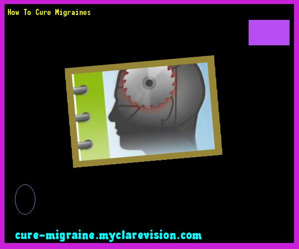 How To Cure Migraines 145129 - Cure Migraine