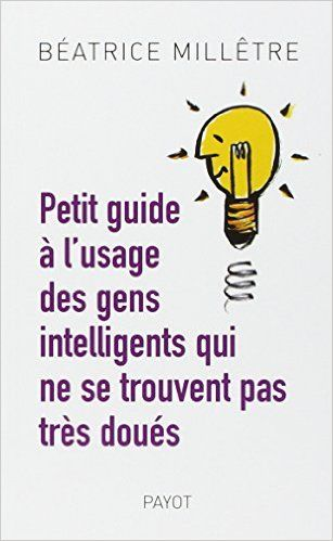 Amazon.fr - Petit guide à l'usage des gens intelligents qui ne se trouvent pas très doués - Béatrice Millêtre - Livres