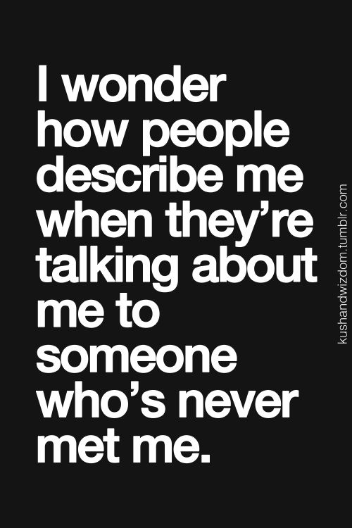 I wonder how people describe me when theyre talking about me to someone whos never met me.