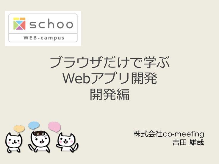 ブラウザだけで学ぶWebアプリ開発  by schoowebcampus via slideshare