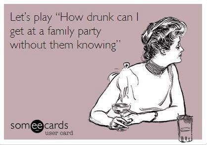 """Let's play, """"How drunk can I get at a family party without them knowing."""" Seriously this is so funny to me I'm dying"""